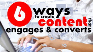 6 Ways to Create Content that Engages and Converts