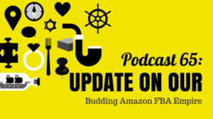 Podcast 65: Update on Our Budding Amazon FBA Empire